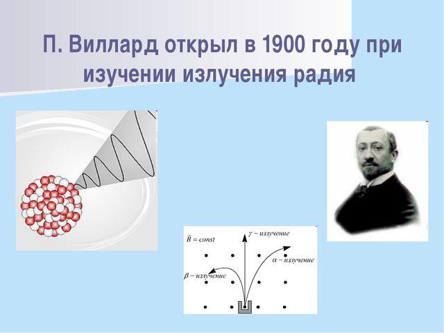 П. Виллард открыл в 1900 году при изучении излучения радия