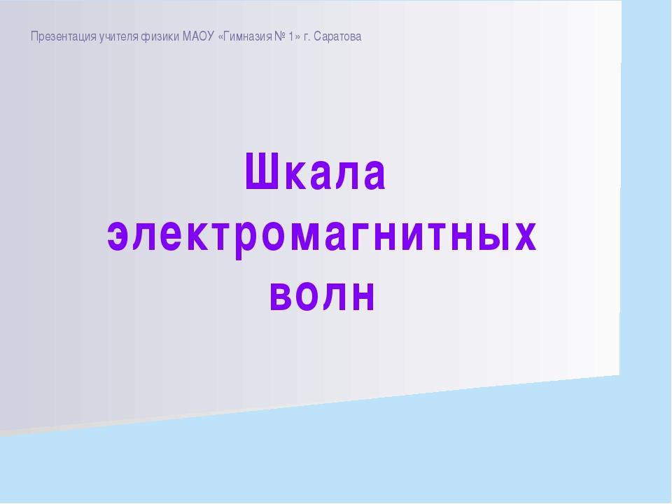 Презентация учителя физики МАОУ «Гимназия № 1» г. Саратова Шкала электромагни...