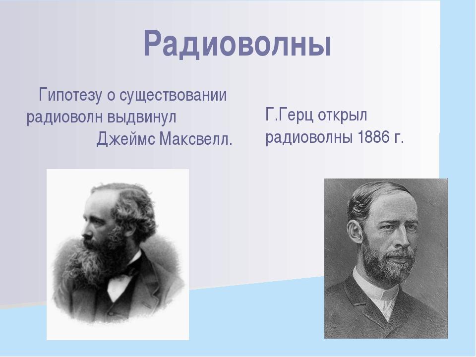 Гипотезу о существовании радиоволн выдвинул Джеймс Максвелл. Г.Герц открыл ра...