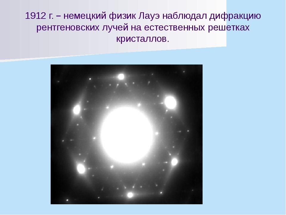 1912 г. – немецкий физик Лауэ наблюдал дифракцию рентгеновских лучей на естес...
