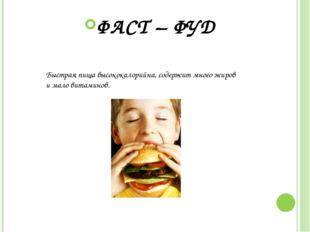 ФАСТ – ФУД Быстрая пища высококалорийна, содержит много жиров имало витамин
