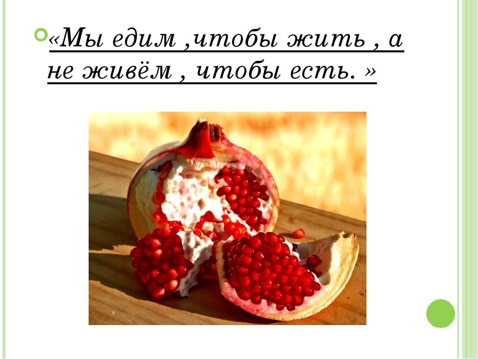 «Мы едим ,чтобы жить , а не живём , чтобы есть. »