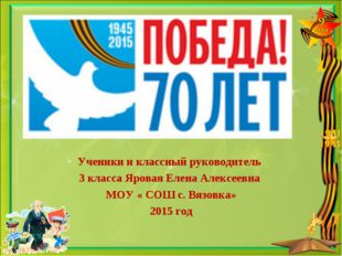 Ученики и классный руководитель 3 класса Яровая Елена Алексеевна МОУ « СОШ с.