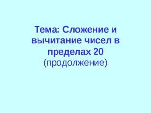 Тема: Сложение и вычитание чисел в пределах 20 (продолжение)