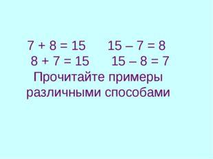 7 + 8 = 15 15 – 7 = 8 8 + 7 = 15 15 – 8 = 7 Прочитайте примеры различными спо