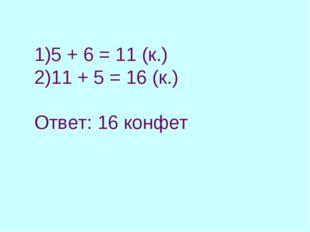 5 + 6 = 11 (к.) 11 + 5 = 16 (к.) Ответ: 16 конфет