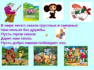 В мире много сказок грустных и смешных Нам нельзя без дружбы. Пусть герои ска