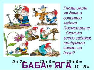 9 + 7 = 12 + 8 = 10 + 6 = 16 – 3 = 11 – 5 = 32 + 1 = БАБА - ЯГА Гномы жили на