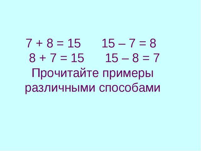 7 + 8 = 15 15 – 7 = 8 8 + 7 = 15 15 – 8 = 7 Прочитайте примеры различными спо...