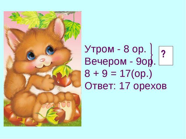 ? Утром - 8 ор. Вечером - 9ор. 8 + 9 = 17(ор.) Ответ: 17 орехов