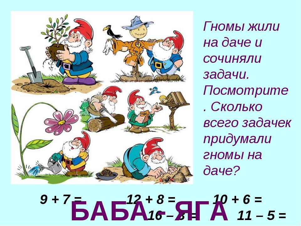 9 + 7 = 12 + 8 = 10 + 6 = 16 – 3 = 11 – 5 = 32 + 1 = БАБА - ЯГА Гномы жили на...