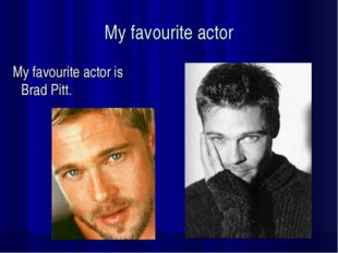My favourite actor My favourite actor is Brad Pitt.