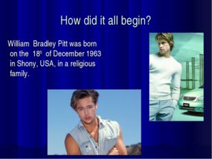 How did it all begin? William Bradley Pitt was born on the 18th of December 1