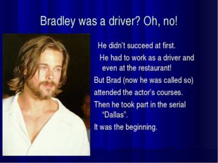 Bradley was a driver? Oh, no! He didn't succeed at first. He had to work as a