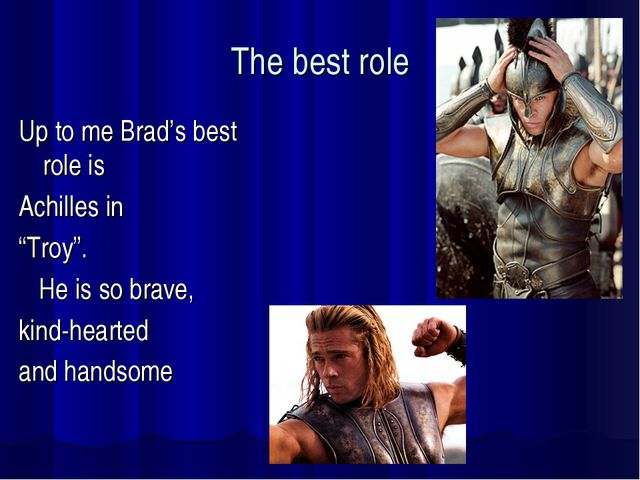 "The best role Up to me Brad's best role is Achilles in ""Troy"". He is so brave..."