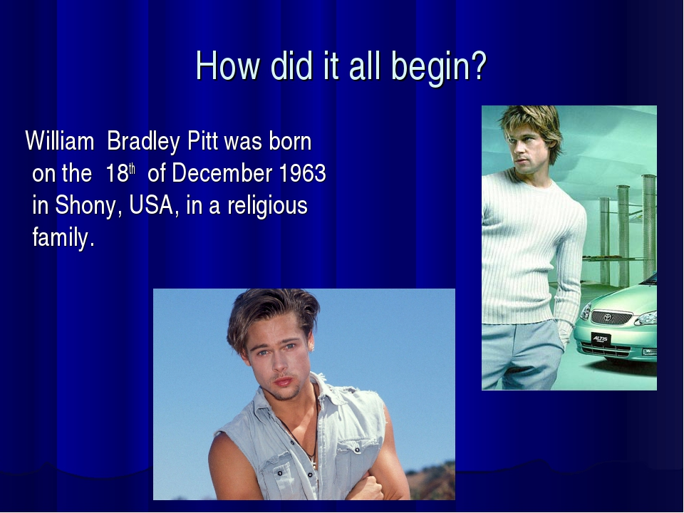How did it all begin? William Bradley Pitt was born on the 18th of December 1...