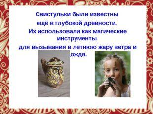 Свистульки были известны ещё в глубокой древности. Их использовали как магич