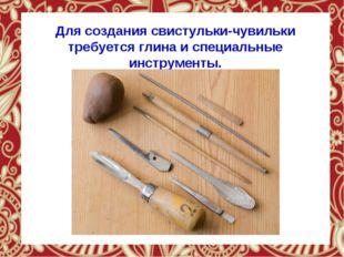 Для создания свистульки-чувильки требуется глина и специальные инструменты.