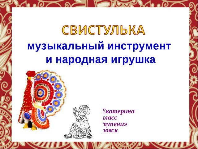 музыкальный инструмент и народная игрушка Пашенцева Екатерина 1 «А» класс...