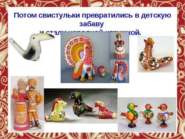 Потом свистульки превратились в детскую забаву и стали народной игрушкой.