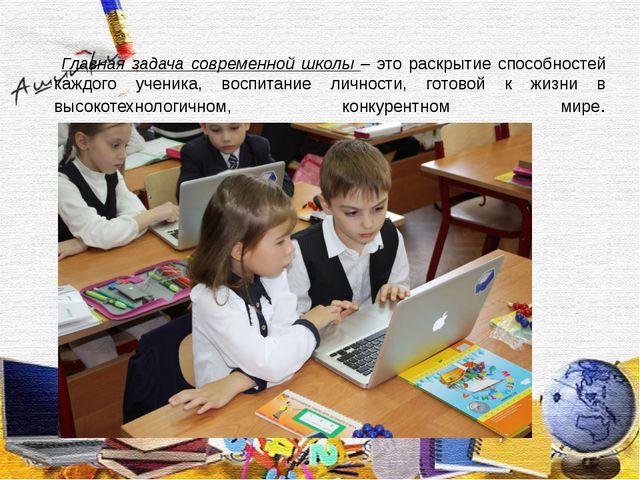Главная задача современной школы – это раскрытие способностей каждого ученик...