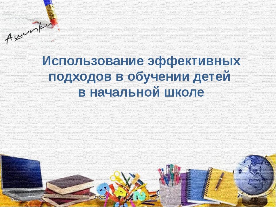 Использование эффективных подходов в обучении детей в начальной школе
