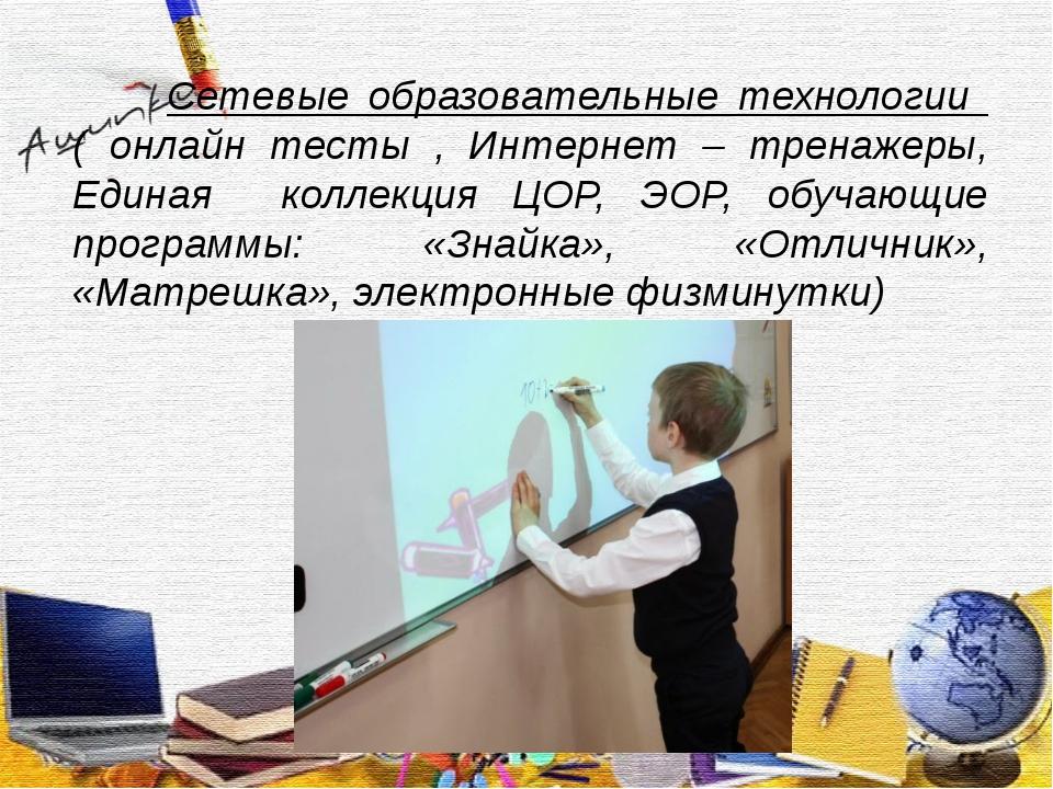 Сетевые образовательные технологии ( онлайн тесты , Интернет – тренажеры, Ед...