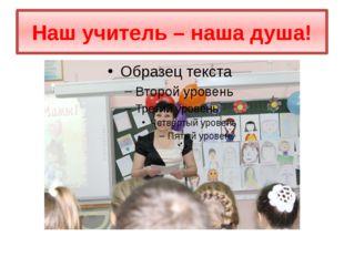 Наш учитель – наша душа!