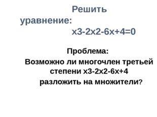 Решить уравнение: x3-2x2-6x+4=0 Проблема: Возможно ли многочлен третьей степ