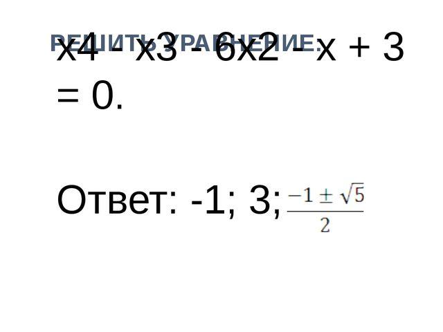 РЕШИТЬ УРАВНЕНИЕ: х4 - x3 - 6x2 - x + 3 = 0. Ответ: -1; 3;