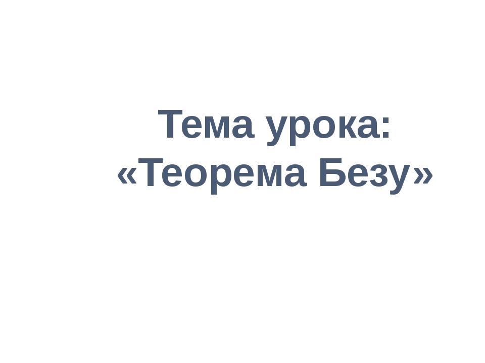 Тема урока: «Теорема Безу»
