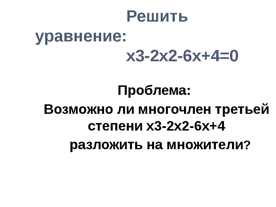 Решить уравнение: x3-2x2-6x+4=0 Проблема: Возможно ли многочлен третьей степ...
