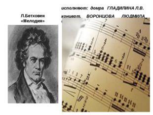 Л.Бетховен «Мелодия» исполняют: домра ГЛАДИЛИНА Л.В. концерт. ВОРОНЦОВА ЛЮДМИ