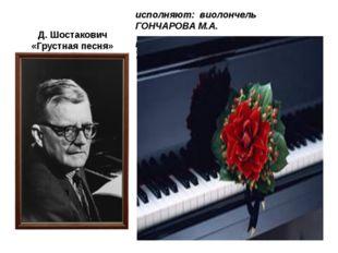 Д. Шостакович «Грустная песня» исполняют: виолончель ГОНЧАРОВА М.А. концертме