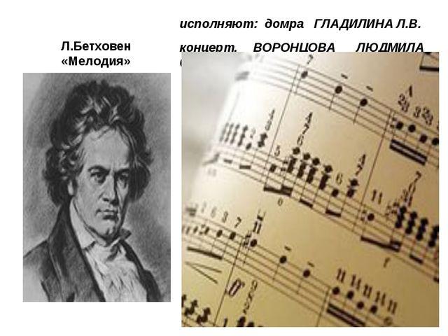 Л.Бетховен «Мелодия» исполняют: домра ГЛАДИЛИНА Л.В. концерт. ВОРОНЦОВА ЛЮДМИ...