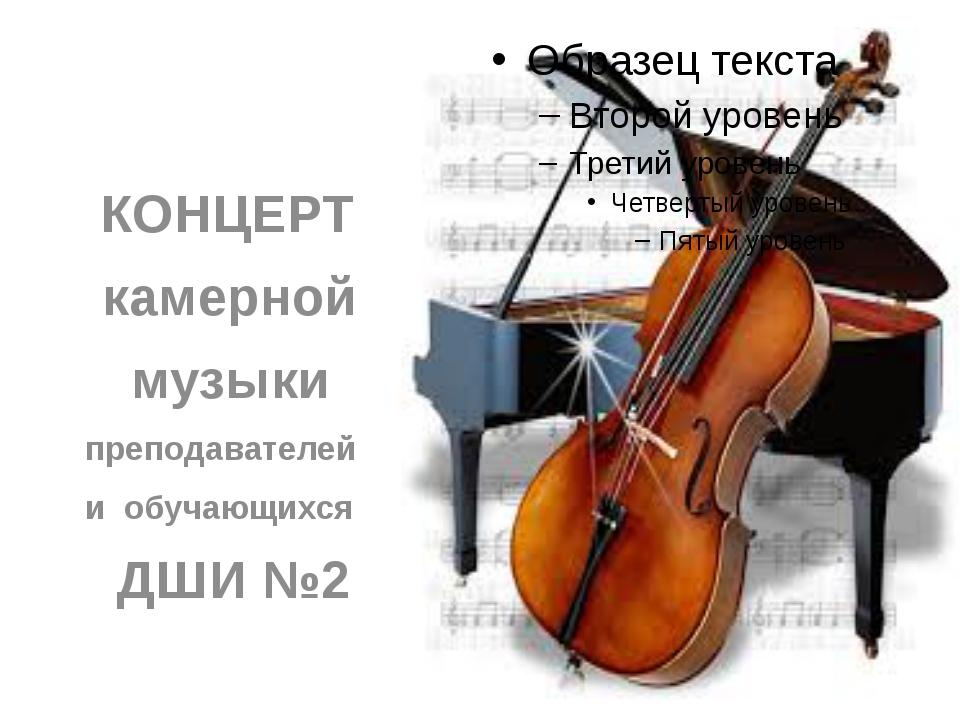 КОНЦЕРТ камерной музыки преподавателей и обучающихся ДШИ №2