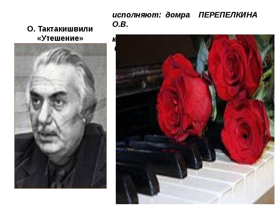 О. Тактакишвили «Утешение» исполняют: домра ПЕРЕПЕЛКИНА О.В. концертмейстер Н...