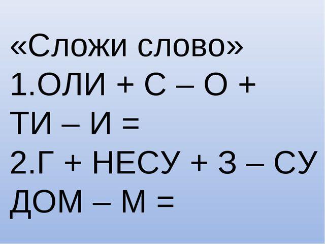«Сложи слово» 1.ОЛИ + С – О + ТИ – И = 2.Г + НЕСУ + З – СУ + ДОМ – М =