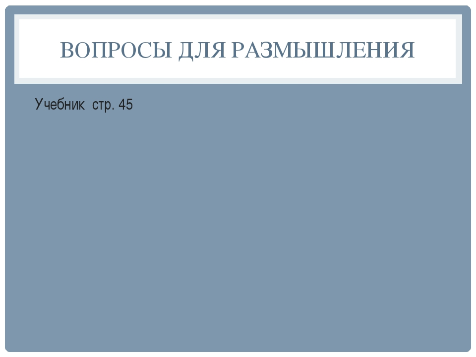 ВОПРОСЫ ДЛЯ РАЗМЫШЛЕНИЯ Учебник стр. 45
