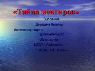 «Тайна менгиров» Выполнила: Девяшина Наталья Алексеевна, педагог дополнитель