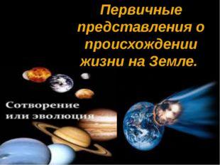 Первичные представления о происхождении жизни на Земле.
