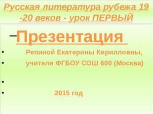 Русская литература рубежа 19 -20 веков - урок ПЕРВЫЙ Презентация Репиной Екат