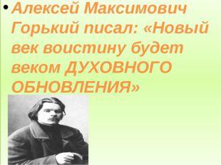 Алексей Максимович Горький писал: «Новый век воистину будет веком ДУХОВНОГО
