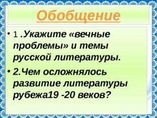 Обобщение 1 .Укажите «вечные проблемы» и темы русской литературы. 2.Чем ослож