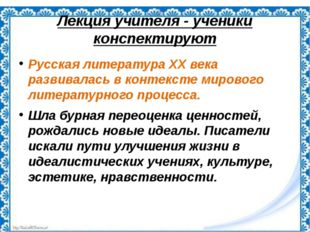 Лекция учителя - ученики конспектируют Русская литература ХХ века развивалась