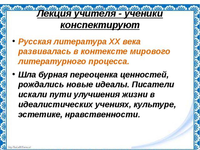 Лекция учителя - ученики конспектируют Русская литература ХХ века развивалась...