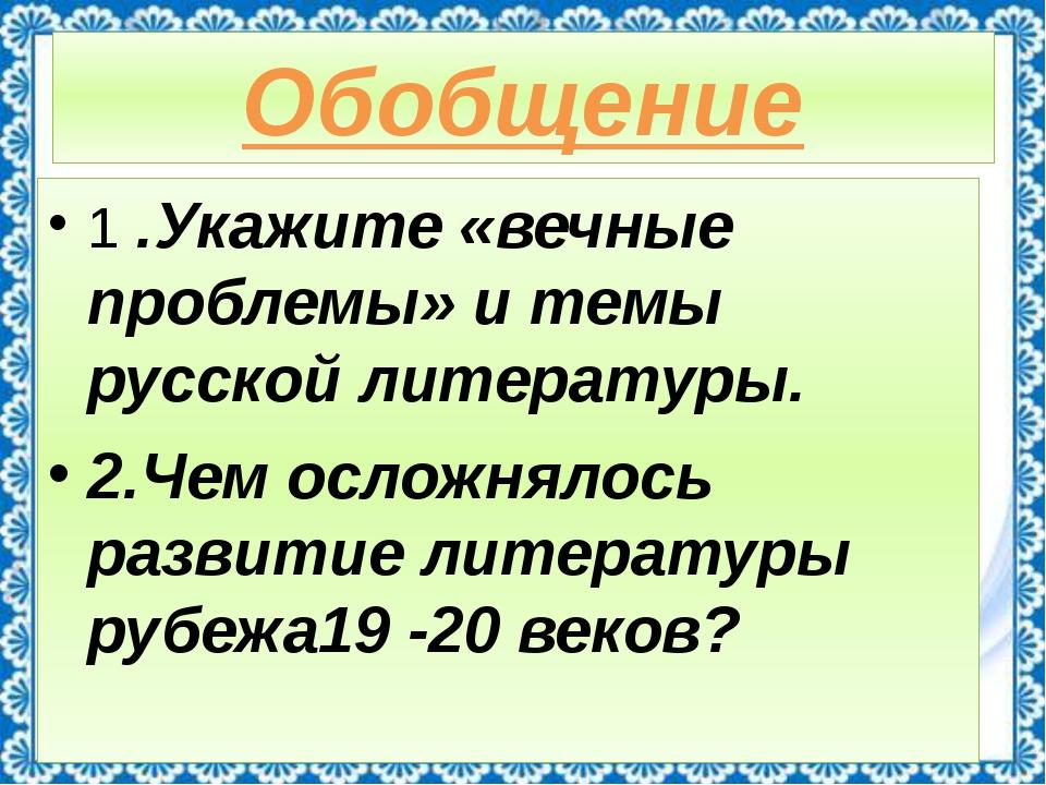 Обобщение 1 .Укажите «вечные проблемы» и темы русской литературы. 2.Чем ослож...