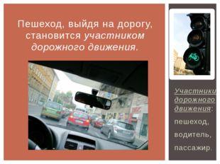Участники дорожного движения: пешеход, водитель, пассажир. Пешеход, выйдя на