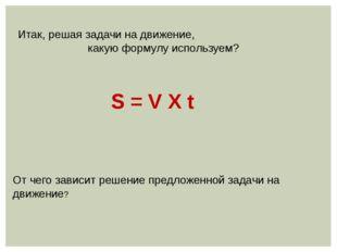 Итак, решая задачи на движение, какую формулу используем? S = V Х t От чего з