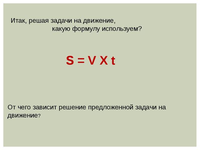 Итак, решая задачи на движение, какую формулу используем? S = V Х t От чего з...